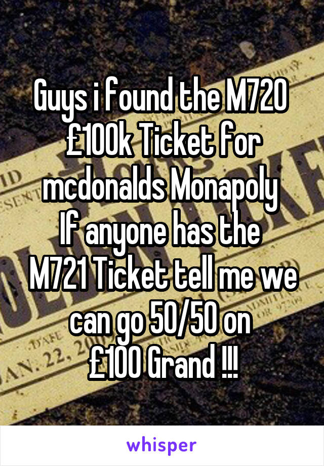 Guys i found the M720  £100k Ticket for mcdonalds Monapoly  If anyone has the  M721 Ticket tell me we can go 50/50 on  £100 Grand !!!