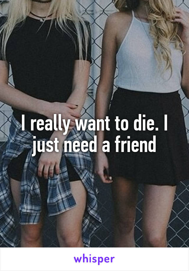 I really want to die. I just need a friend