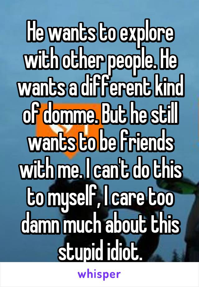 He wants to explore with other people. He wants a different kind of domme. But he still wants to be friends with me. I can't do this to myself, I care too damn much about this stupid idiot.