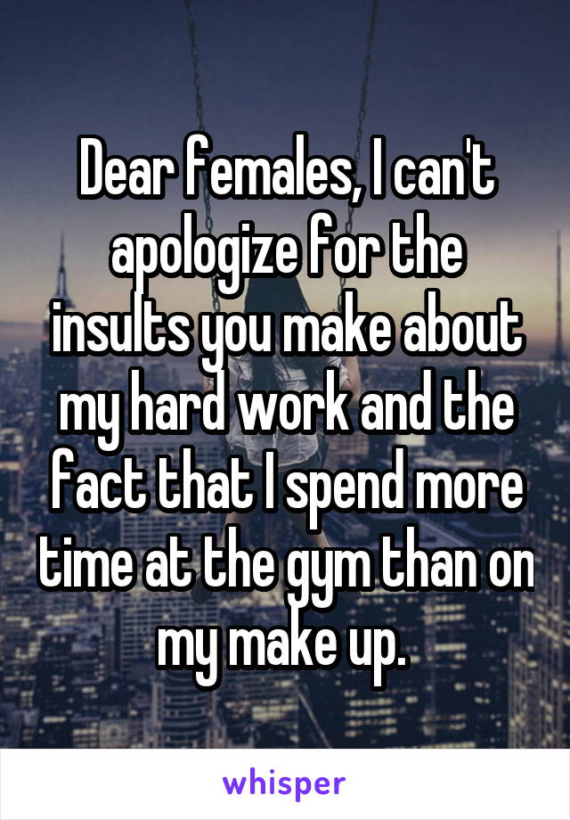 Dear females, I can't apologize for the insults you make about my hard work and the fact that I spend more time at the gym than on my make up.