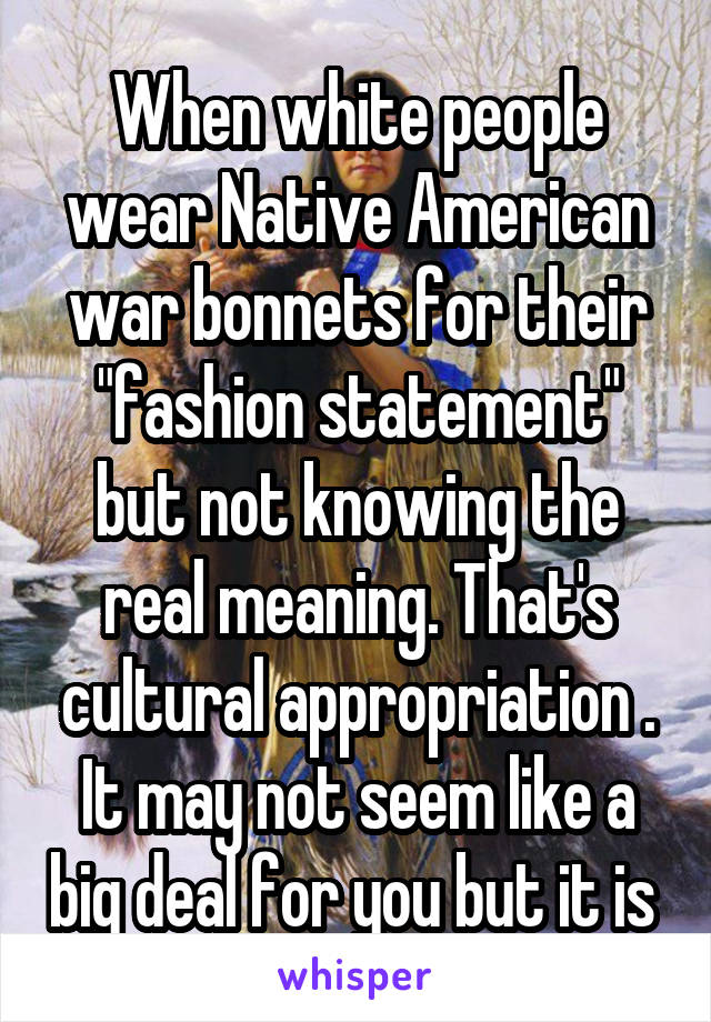 """When white people wear Native American war bonnets for their """"fashion statement"""" but not knowing the real meaning. That's cultural appropriation . It may not seem like a big deal for you but it is"""