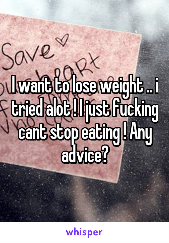 I want to lose weight .. i tried alot ! I just fucking cant stop eating ! Any advice?