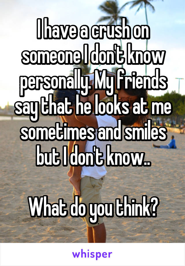 I have a crush on someone I don't know personally. My friends say that he looks at me sometimes and smiles but I don't know..  What do you think?