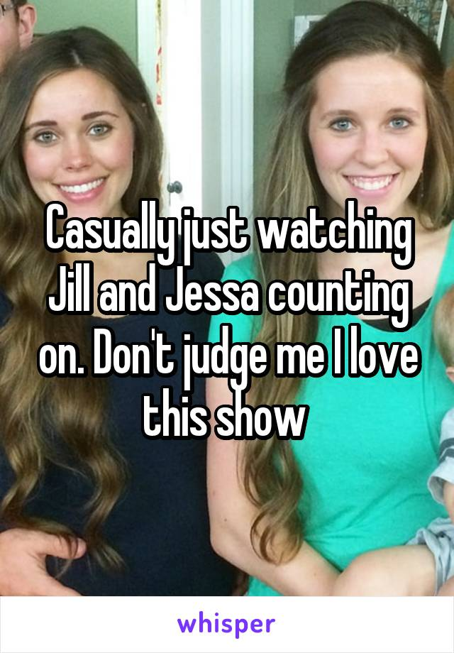 Casually just watching Jill and Jessa counting on. Don't judge me I love this show