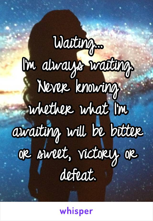Waiting... I'm always waiting. Never knowing whether what I'm awaiting will be bitter or sweet, victory or defeat.