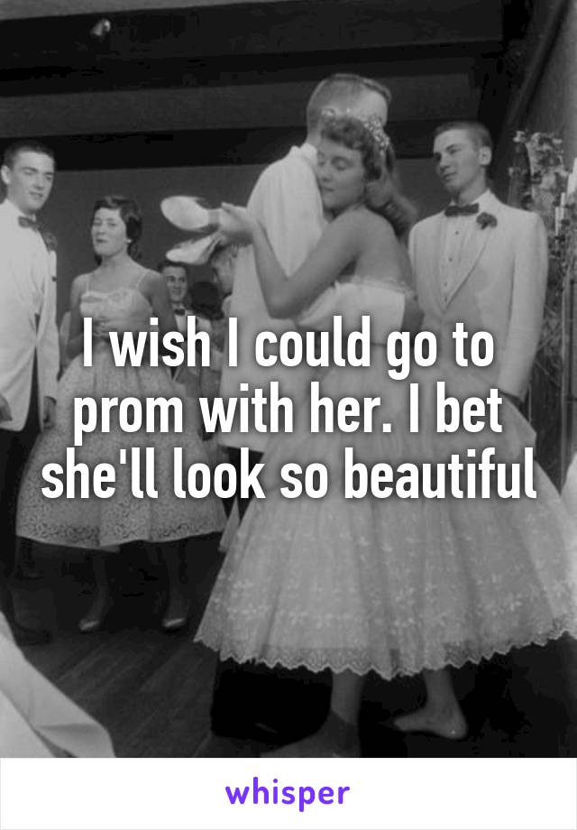 I wish I could go to prom with her. I bet she'll look so beautiful