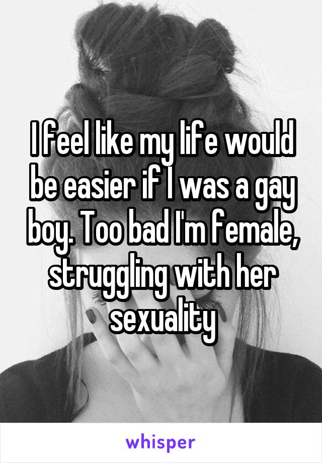 I feel like my life would be easier if I was a gay boy. Too bad I'm female, struggling with her sexuality