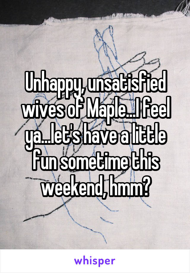 Unhappy, unsatisfied wives of Maple...I feel ya...let's have a little fun sometime this weekend, hmm?