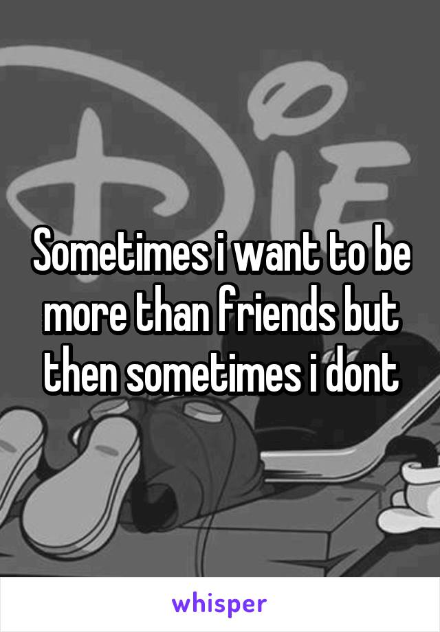Sometimes i want to be more than friends but then sometimes i dont