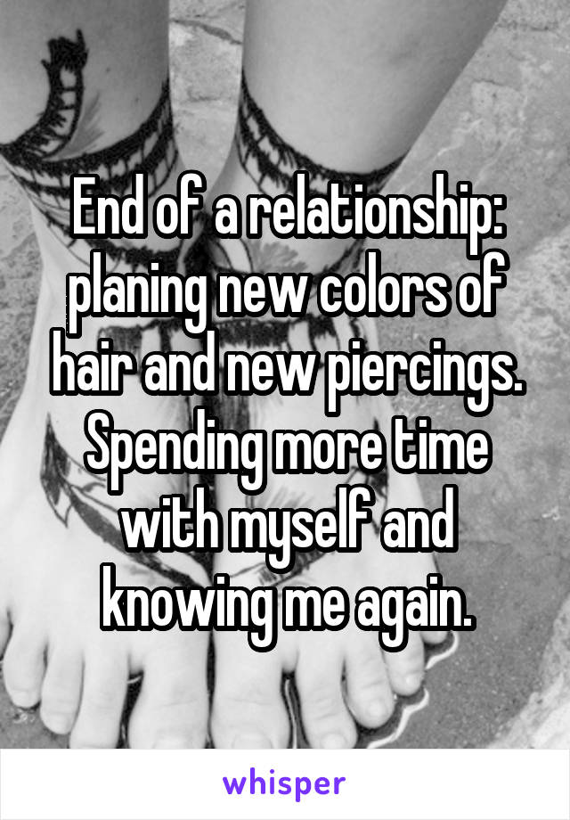 End of a relationship: planing new colors of hair and new piercings. Spending more time with myself and knowing me again.