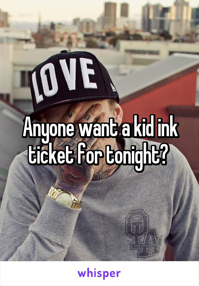 Anyone want a kid ink ticket for tonight?