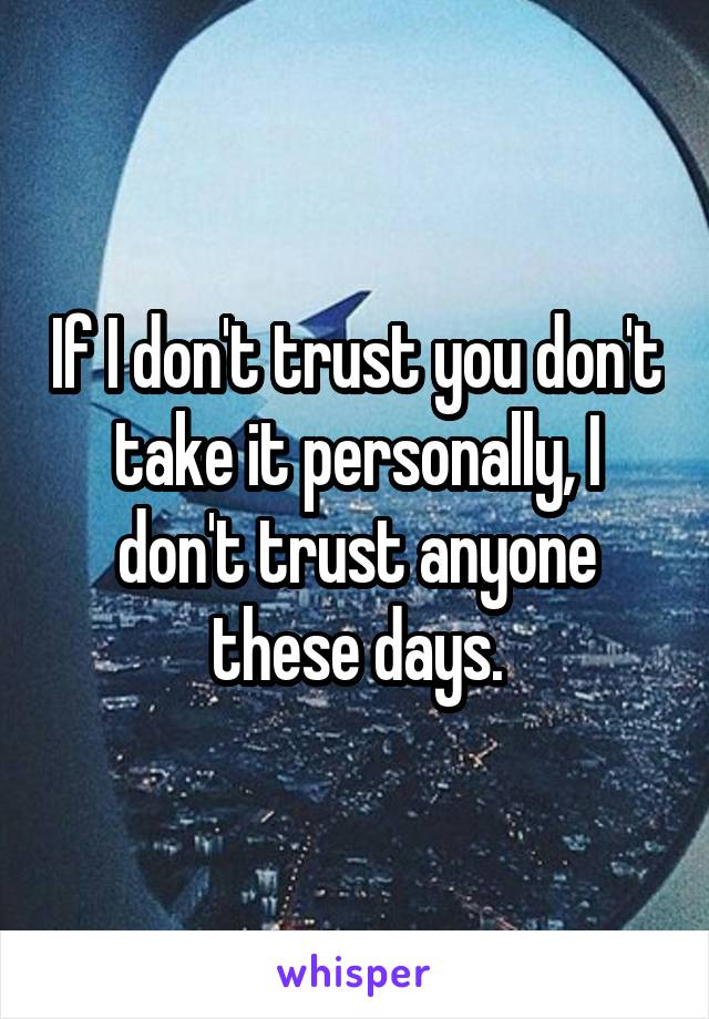 If I don't trust you don't take it personally, I don't trust anyone these days.