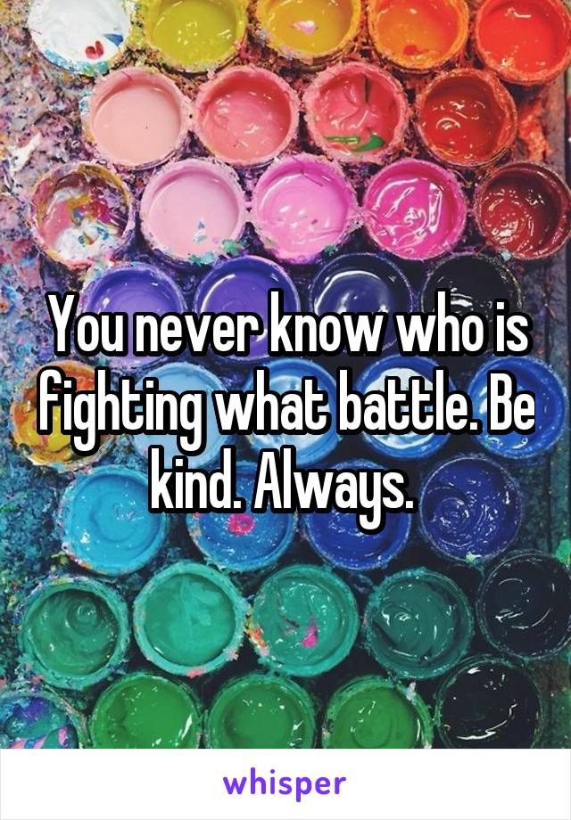 You never know who is fighting what battle. Be kind. Always.