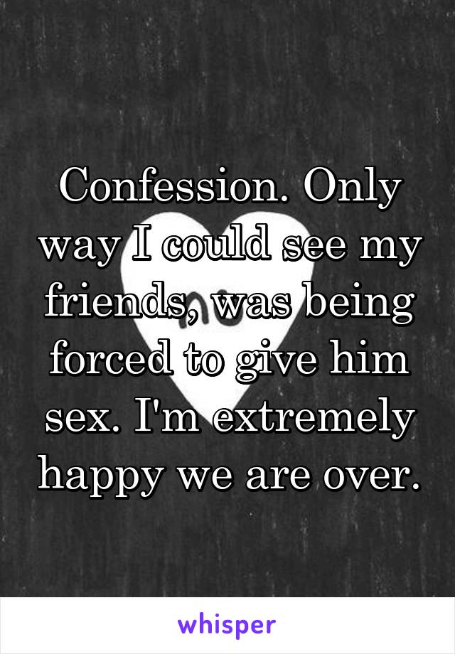 Confession. Only way I could see my friends, was being forced to give him sex. I'm extremely happy we are over.