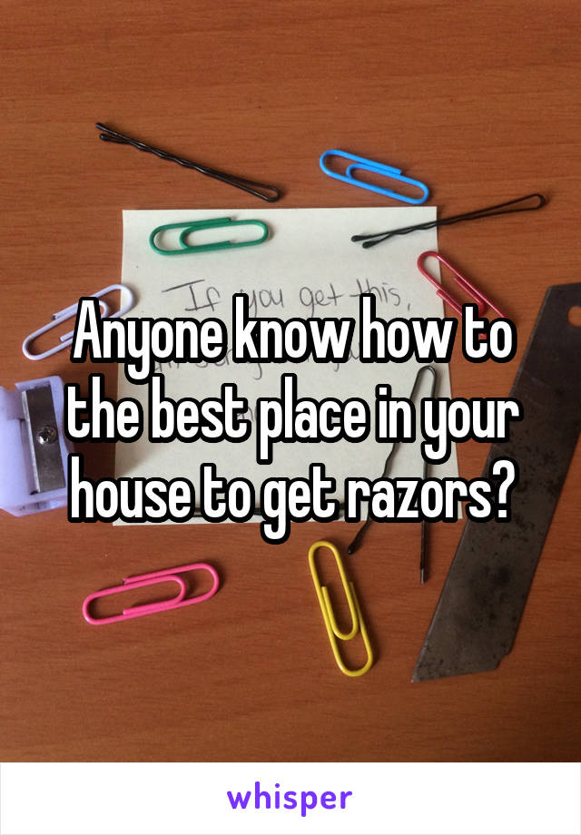 Anyone know how to the best place in your house to get razors?
