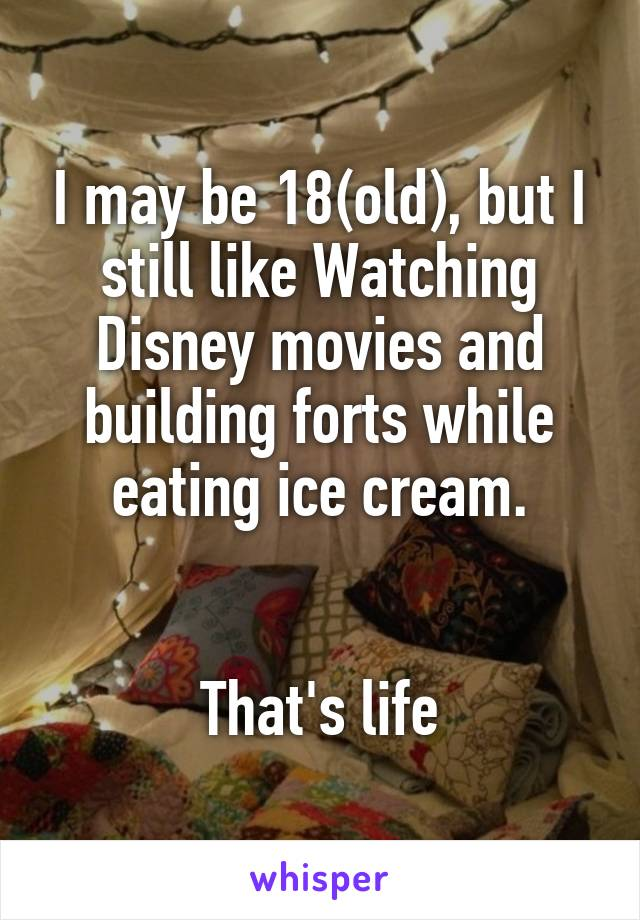 I may be 18(old), but I still like Watching Disney movies and building forts while eating ice cream.    That's life