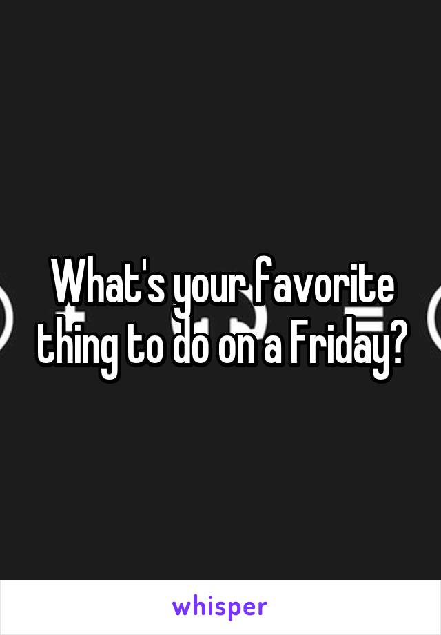 What's your favorite thing to do on a Friday?