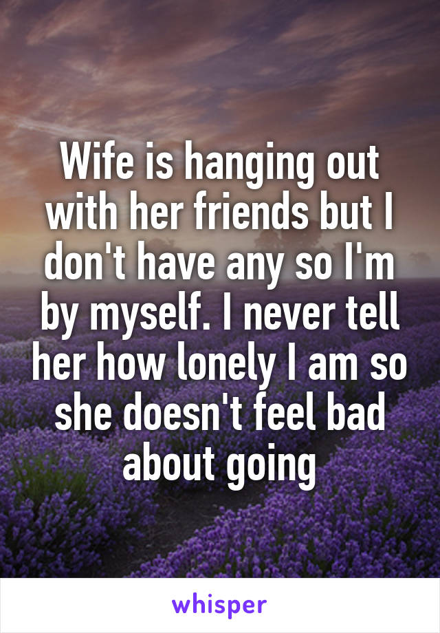 Wife is hanging out with her friends but I don't have any so I'm by myself. I never tell her how lonely I am so she doesn't feel bad about going