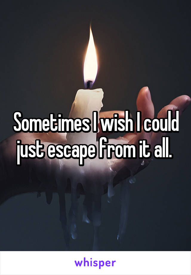 Sometimes I wish I could just escape from it all.
