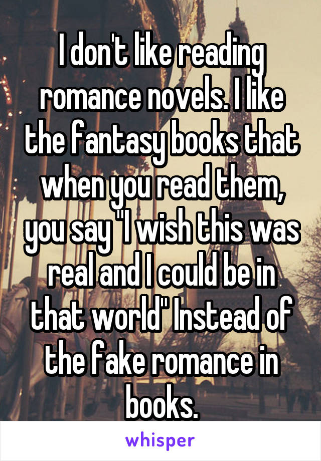 "I don't like reading romance novels. I like the fantasy books that when you read them, you say ""I wish this was real and I could be in that world"" Instead of the fake romance in books."