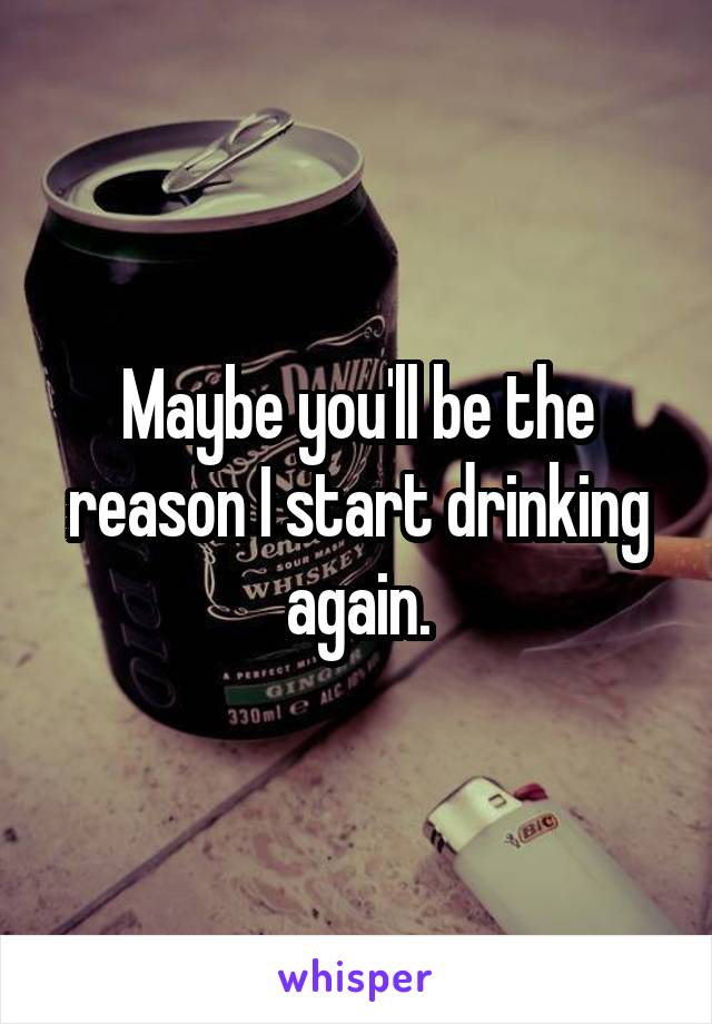 Maybe you'll be the reason I start drinking again.