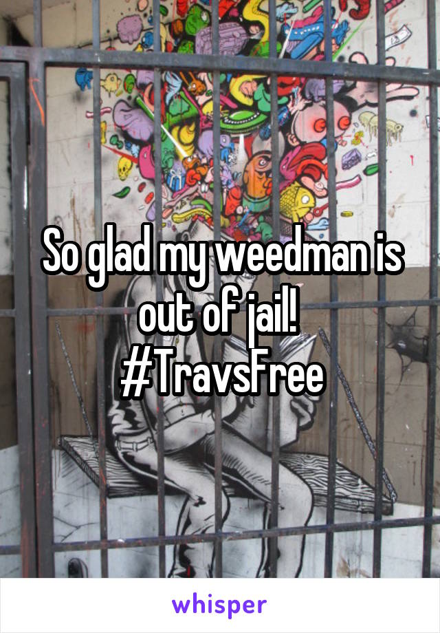 So glad my weedman is out of jail!  #TravsFree