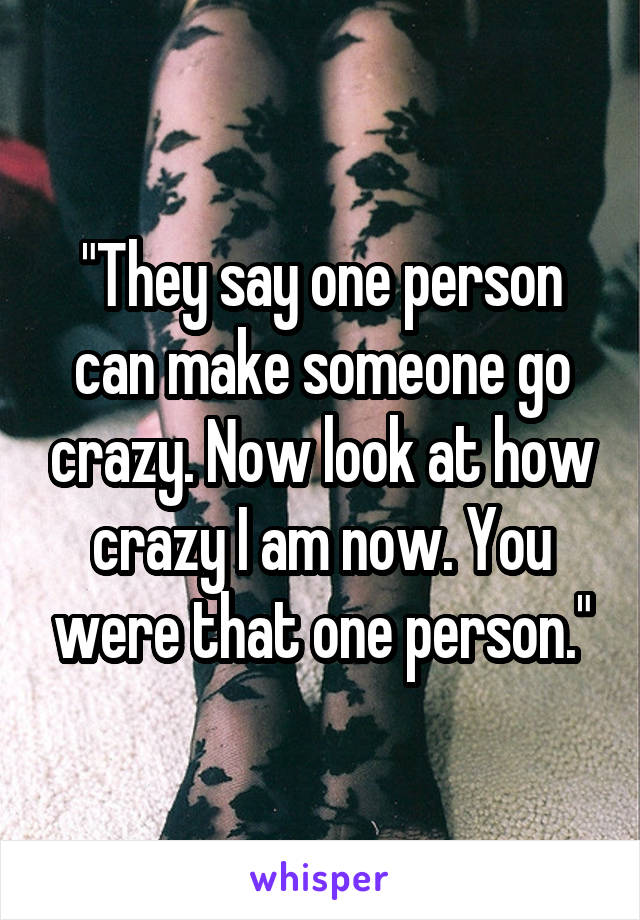"""""""They say one person can make someone go crazy. Now look at how crazy I am now. You were that one person."""""""
