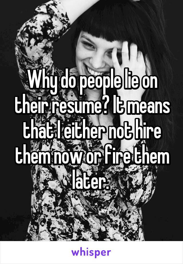 Why do people lie on their resume? It means that I either not hire them now or fire them later.