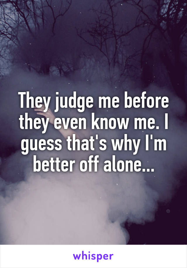They judge me before they even know me. I guess that's why I'm better off alone...