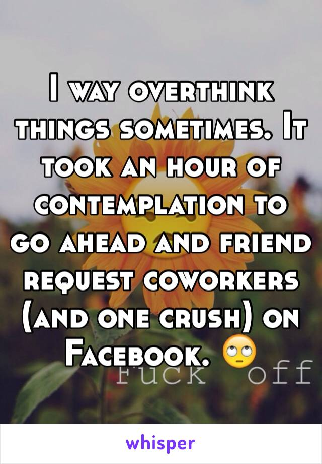 I way overthink things sometimes. It took an hour of contemplation to go ahead and friend request coworkers (and one crush) on Facebook. 🙄