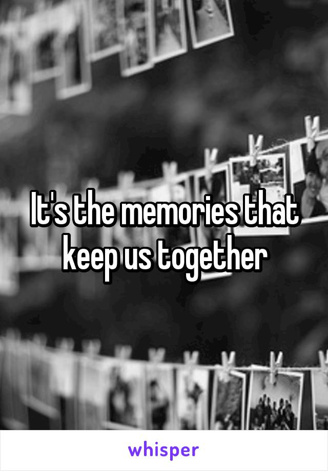 It's the memories that keep us together