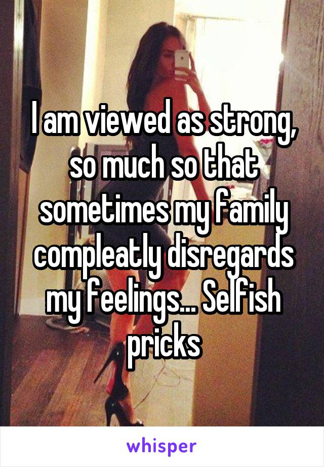 I am viewed as strong, so much so that sometimes my family compleatly disregards my feelings... Selfish pricks