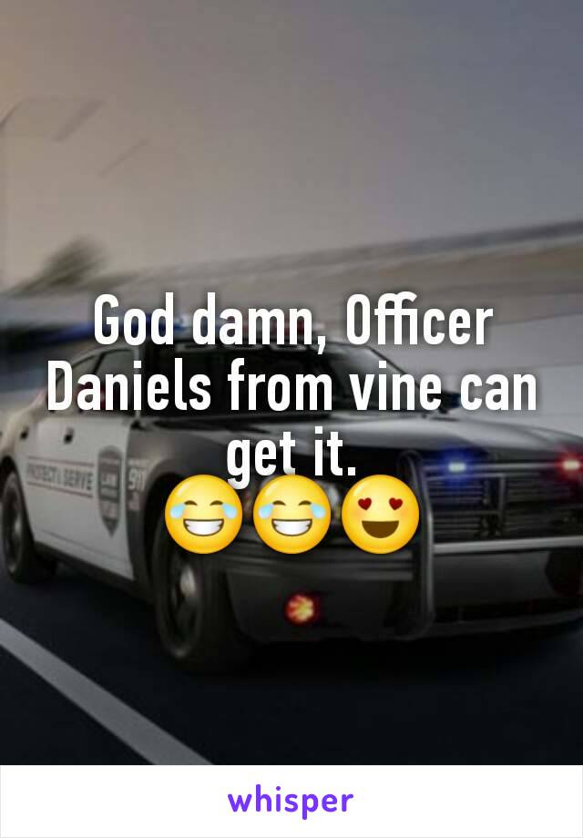 God damn, Officer Daniels from vine can get it. 😂😂😍