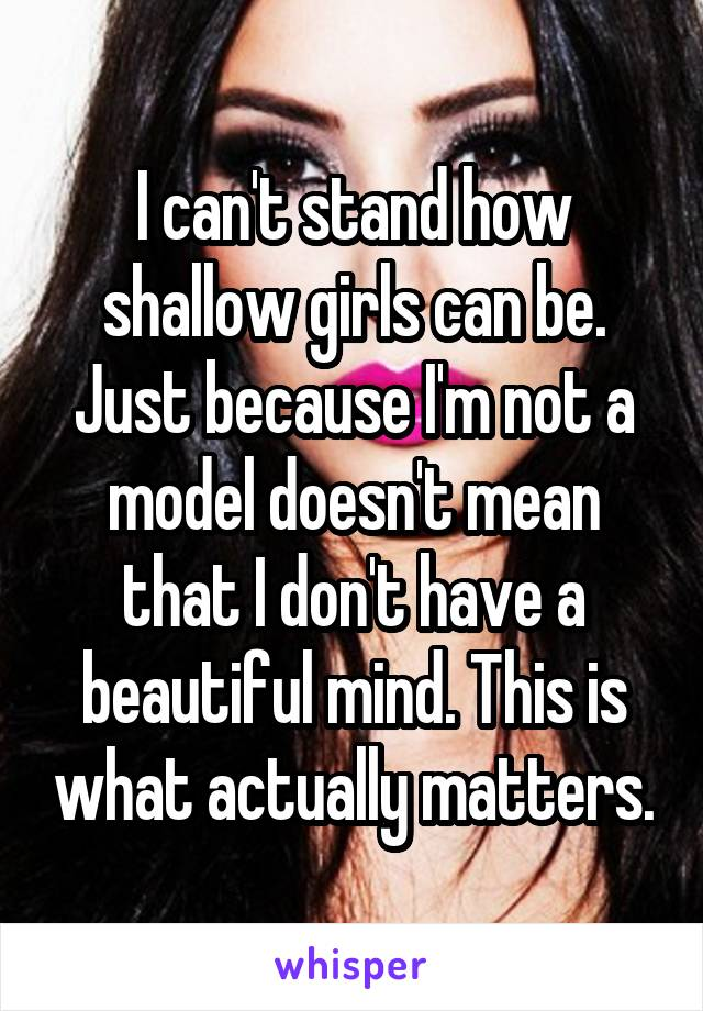 I can't stand how shallow girls can be. Just because I'm not a model doesn't mean that I don't have a beautiful mind. This is what actually matters.