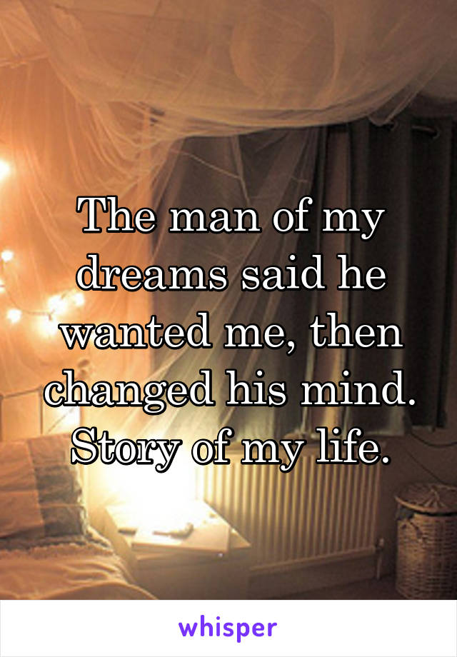 The man of my dreams said he wanted me, then changed his mind. Story of my life.
