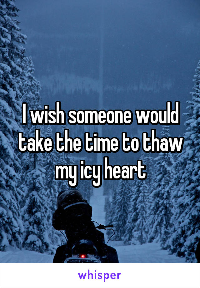 I wish someone would take the time to thaw my icy heart