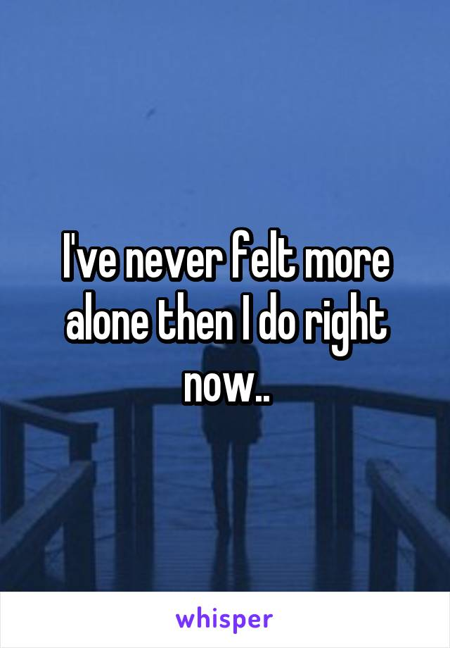 I've never felt more alone then I do right now..