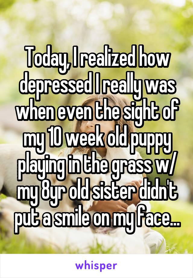Today, I realized how depressed I really was when even the sight of my 10 week old puppy playing in the grass w/ my 8yr old sister didn't put a smile on my face...