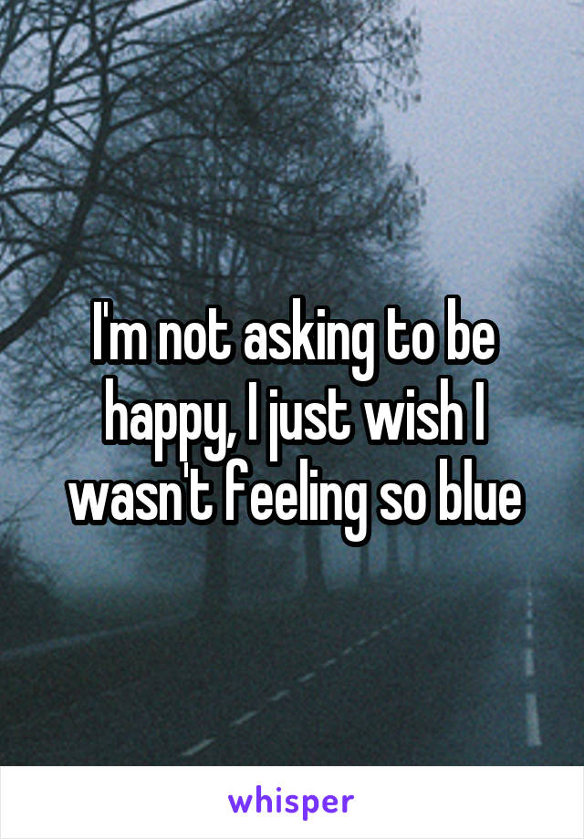 I'm not asking to be happy, I just wish I wasn't feeling so blue
