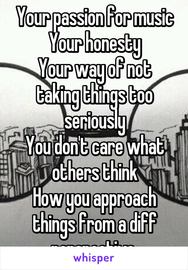 Your passion for music Your honesty Your way of not taking things too seriously You don't care what others think How you approach things from a diff perspective