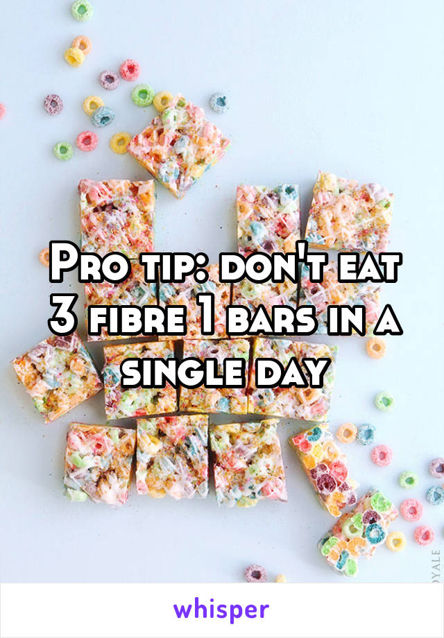Pro tip: don't eat 3 fibre 1 bars in a single day