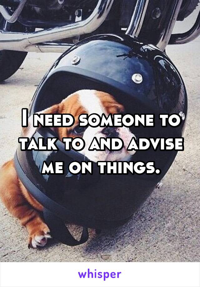 I need someone to talk to and advise me on things.