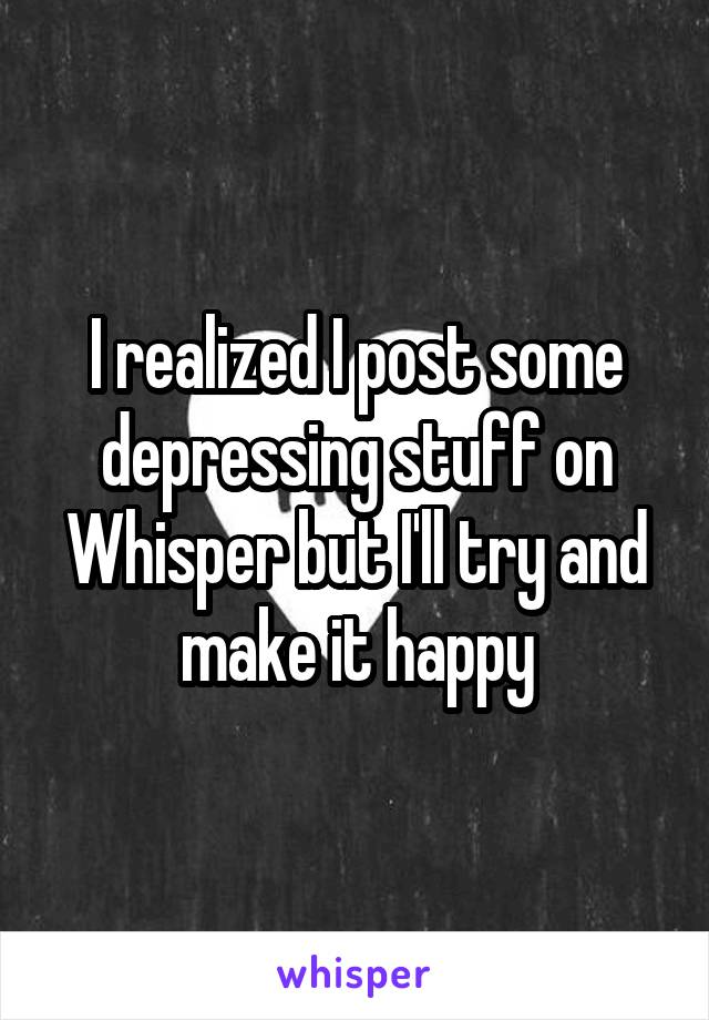 I realized I post some depressing stuff on Whisper but I'll try and make it happy