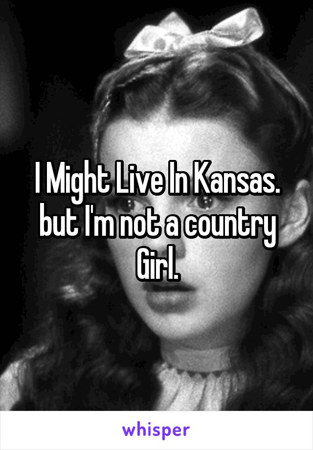 I Might Live In Kansas. but I'm not a country Girl.