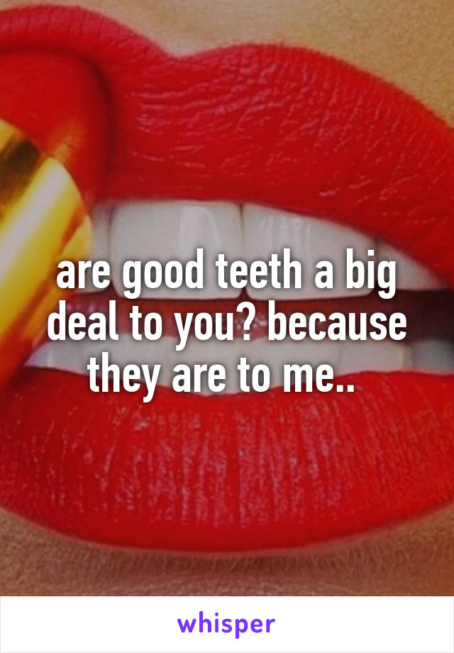 are good teeth a big deal to you? because they are to me..