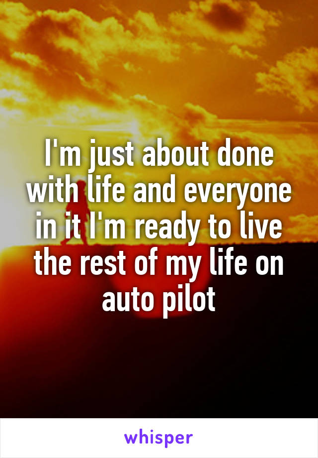 I'm just about done with life and everyone in it I'm ready to live the rest of my life on auto pilot