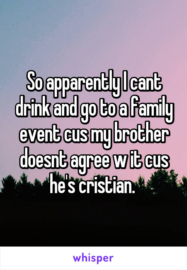 So apparently I cant drink and go to a family event cus my brother doesnt agree w it cus he's cristian.