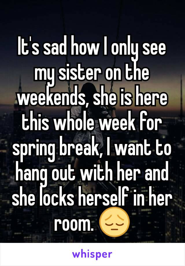 It's sad how I only see my sister on the weekends, she is here this whole week for spring break, I want to hang out with her and she locks herself in her room. 😔