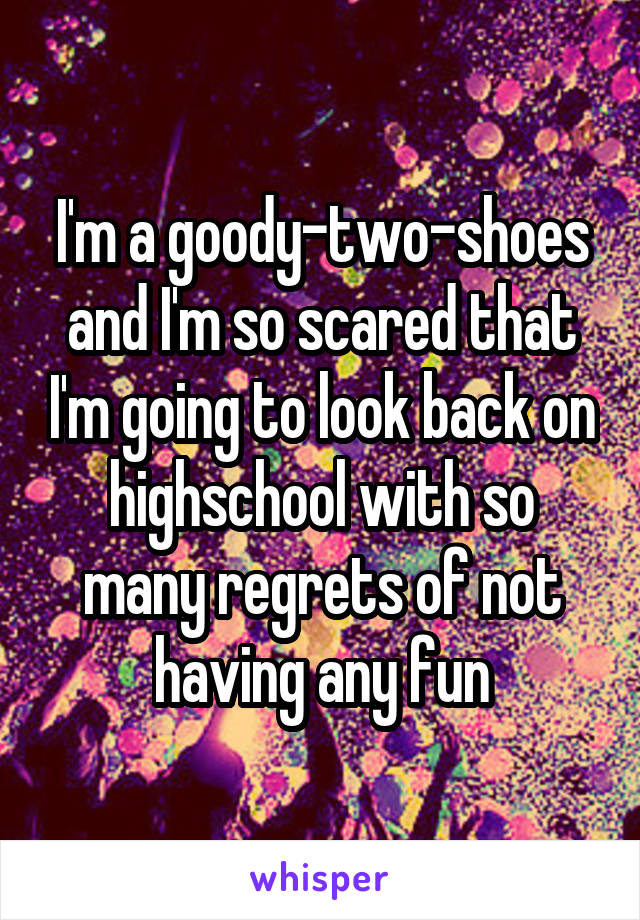I'm a goody-two-shoes and I'm so scared that I'm going to look back on highschool with so many regrets of not having any fun