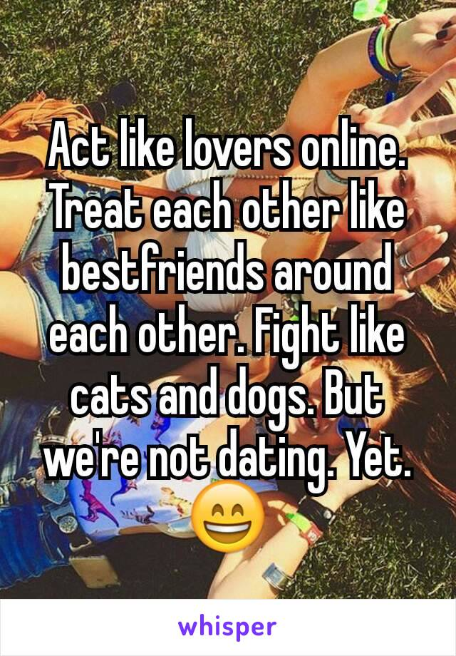 Act like lovers online. Treat each other like bestfriends around each other. Fight like cats and dogs. But we're not dating. Yet. 😄